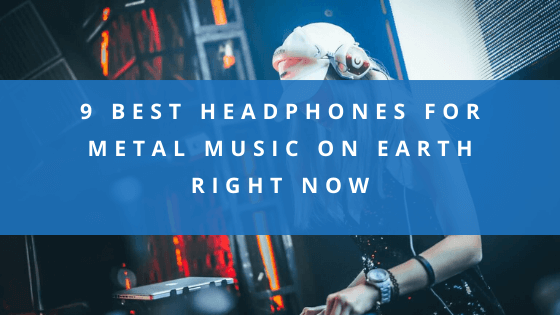 9 Best Headphones for Metal Music On Earth Right Now (1)